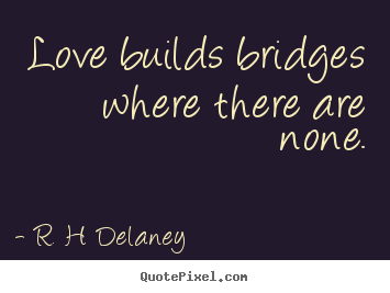 Design custom picture quotes about love - Love builds bridges where there are none.
