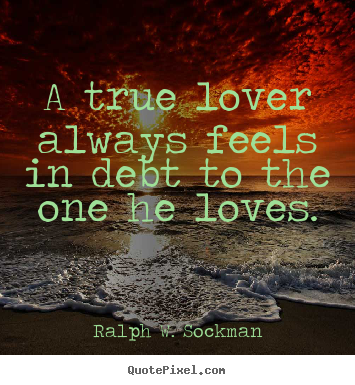 Love quotes - A true lover always feels in debt to the one he loves.