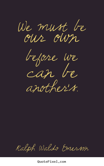 Love quotes - We must be our own before we can be another's.