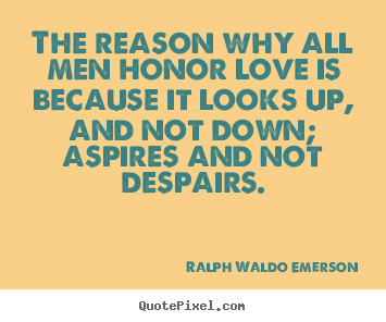 Love quotes - The reason why all men honor love is because it looks up, and not down;..