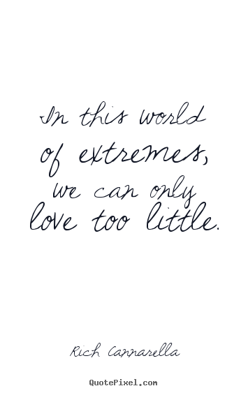 Rich Cannarella picture quote - In this world of extremes, we can only love too little. - Love quotes