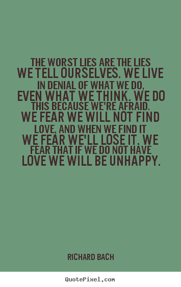 Quotes about love - The worst lies are the lies we tell ourselves...