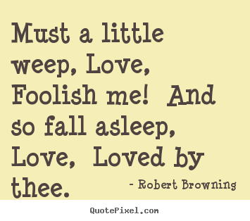 Must a little weep, love, foolish me! and so fall asleep, love, loved.. Robert Browning greatest love quotes