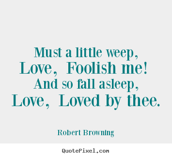 Robert Browning photo quotes - Must a little weep, love, foolish me! and so fall asleep,.. - Love quote