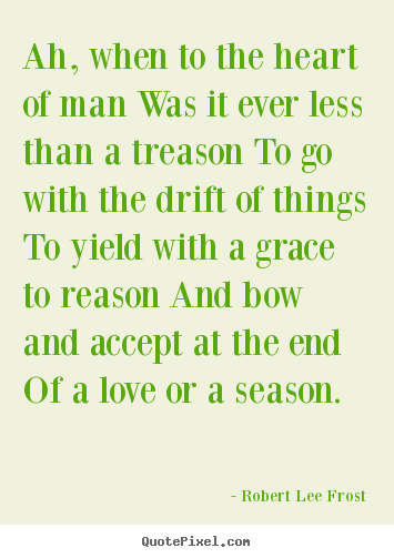 Create custom picture quotes about love - Ah, when to the heart of man was it ever less than a treason to..