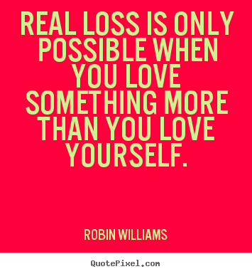 Robin Williams poster quotes - Real loss is only possible when you love something more than.. - Love quotes