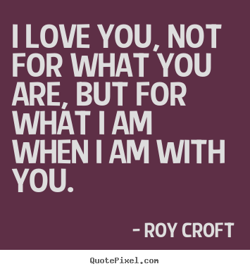 Love quote - I love you, not for what you are, but for what i am when i am with you.