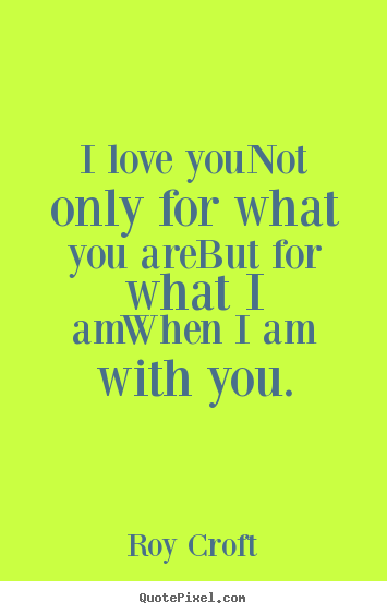 I love younot only for what you arebut for what.. Roy Croft greatest love quote