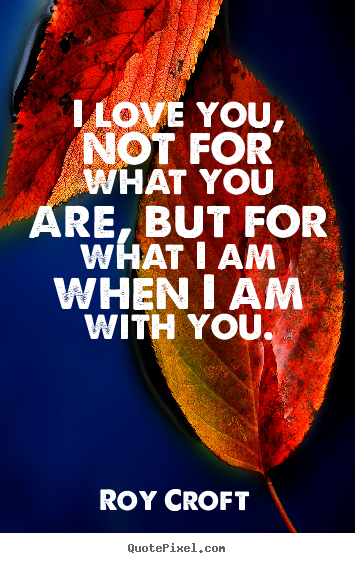 Roy Croft image quotes - I love you, not for what you are, but for what i am when i.. - Love quotes