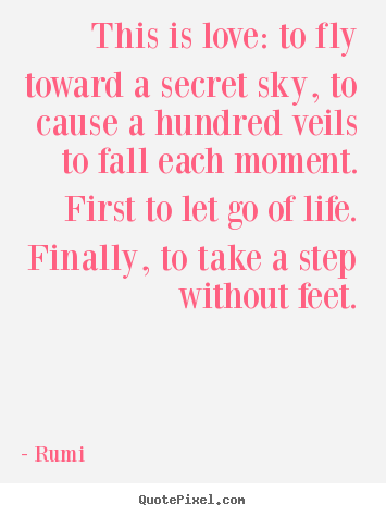 Rumi picture quotes - This is love: to fly toward a secret sky, to cause a.. - Love quotes