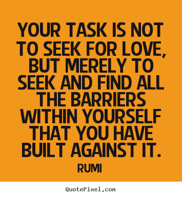 Love quotes - Your task is not to seek for love, but merely to..