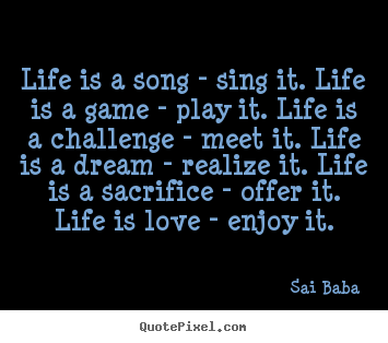 Sayings about love - Life is a song - sing it. life is a game - play it. life is a challenge..