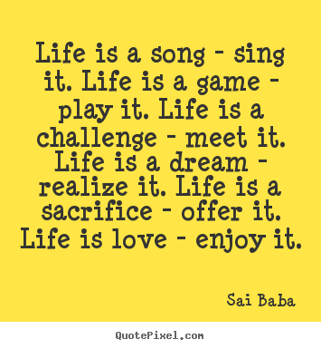 Sai Baba picture quotes - Life is a song - sing it. life is a game - play it... - Love quotes