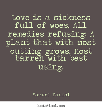 Samuel Daniel picture quotes - Love is a sickness full of woes, all remedies.. - Love quotes