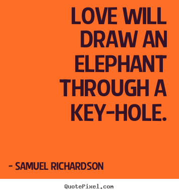 Quotes about love - Love will draw an elephant through a key-hole.