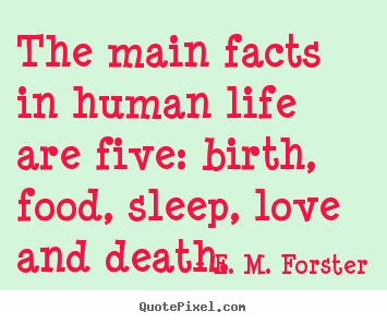 Love quotes - The main facts in human life are five: birth, food,..