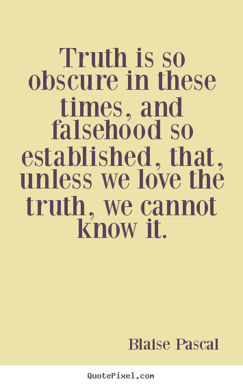 Create graphic picture quotes about love - Truth is so obscure in these times, and falsehood so established,..