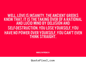 Design photo quotes about love - Well, love is insanity. the ancient greeks knew that...