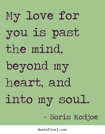 Love quotes - My love for you is past the mind, beyond my heart, and into my soul.