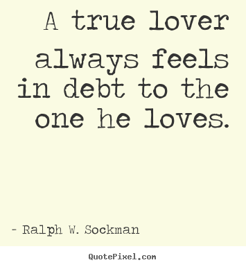 Ralph W. Sockman picture quotes - A true lover always feels in debt to the one he loves. - Love quotes