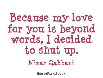Nizar Qabbani picture quotes - Because my love for you is beyond words, i decided.. - Love quotes
