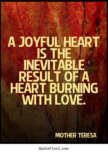 A joyful heart is the inevitable result of a heart burning.. Mother Teresa   love quote