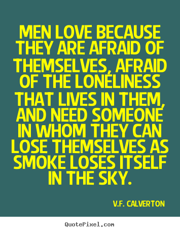 V.F. Calverton image quotes - Men love because they are afraid of themselves, afraid of the loneliness.. - Love quotes
