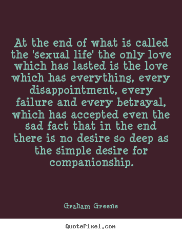 At the end of what is called the 'sexual life' the only love which.. Graham Greene  love quote