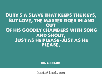 Love quotes - Duty's a slave that keeps the keys, but..