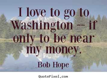 Design custom picture quotes about love - I love to go to washington -- if only to be..