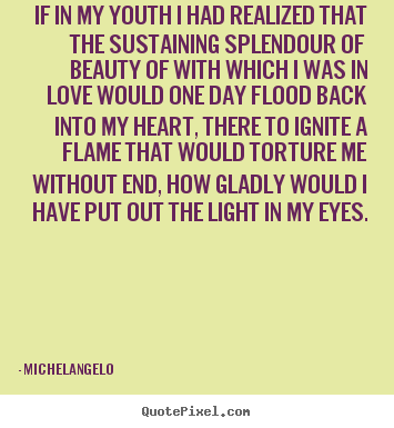 Make custom photo quotes about love - If in my youth i had realized that the sustaining splendour..