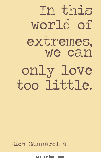Quotes about love - In this world of extremes, we can only love too little.
