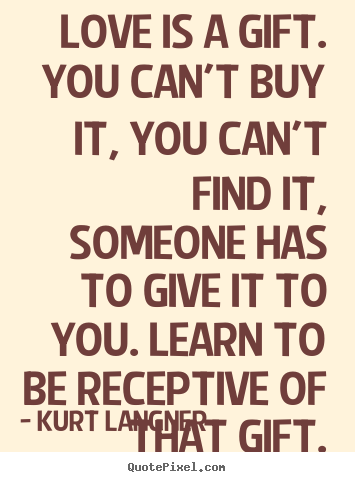 Quotes about love - Love is a gift. you can't buy it, you can't..