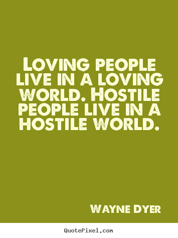 Wayne Dyer picture quotes - Loving people live in a loving world. hostile people.. - Love quotes