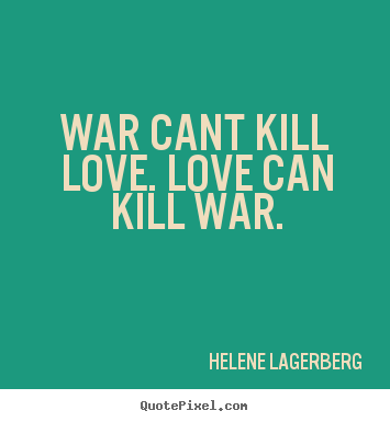 Love quote - War cant kill love. love can kill war.
