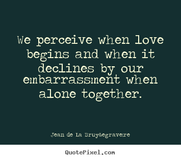 Make personalized picture quotes about love - We perceive when love begins and when it declines..