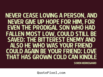 Never cease loving a person, and never give.. Soren Kierkegaard greatest love quotes