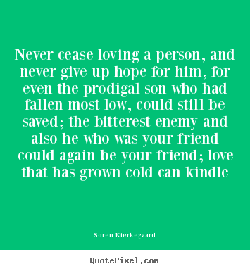 Never cease loving a person, and never give up hope for him, for even.. Soren Kierkegaard good love sayings