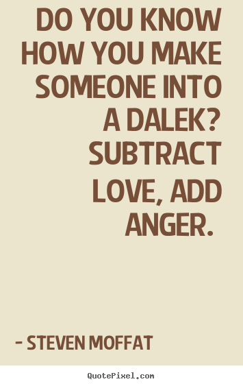 Quotes about love - Do you know how you make someone into a dalek? subtract love,..