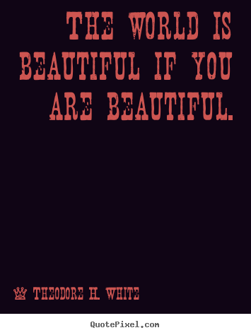 Make personalized picture quote about love - The world is beautiful if you are beautiful.