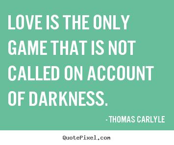 Love is the only game that is not called on account of darkness. Thomas Carlyle great love quote