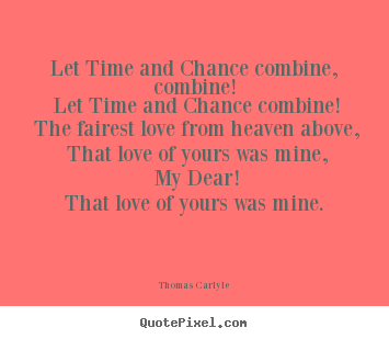 Create custom picture quote about love - Let time and chance combine, combine! let time..