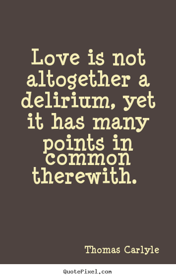 How to make picture quotes about love - Love is not altogether a delirium, yet it has many points in common therewith...