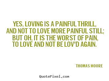 Thomas Moore picture quotes - Yes, loving is a painful thrill, and not to love more painful.. - Love sayings