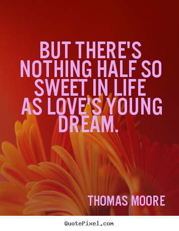 Thomas Moore picture quotes - But there's nothing half so sweet in life as love's young dream... - Love quote