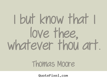 Love quotes - I but know that i love thee, whatever thou art.