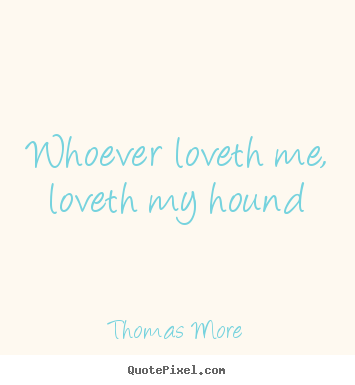 Love quote - Whoever loveth me, loveth my hound
