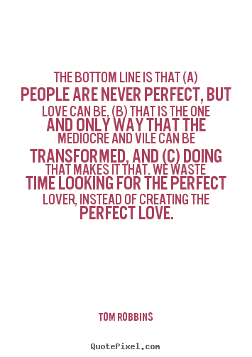 Create your own picture sayings about love - The bottom line is that (a) people are never perfect,..