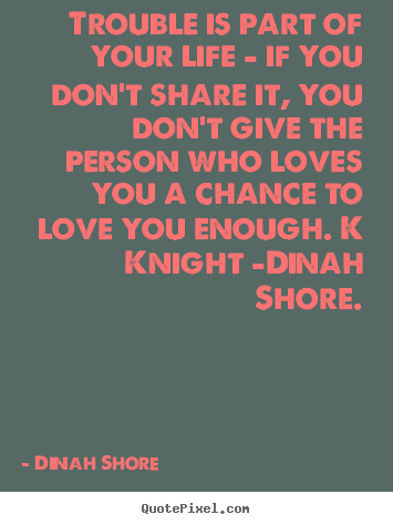 Quotes about love - Trouble is part of your life - if you don't share it, you don't..