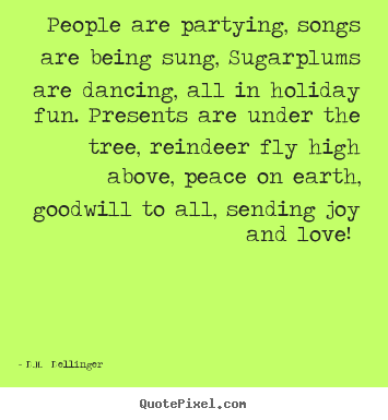 D.M.  Dellinger picture quotes - People are partying, songs are being sung, sugarplums are dancing,.. - Love quote